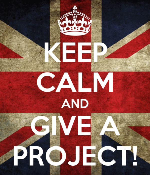 KEEP CALM AND GIVE A PROJECT!