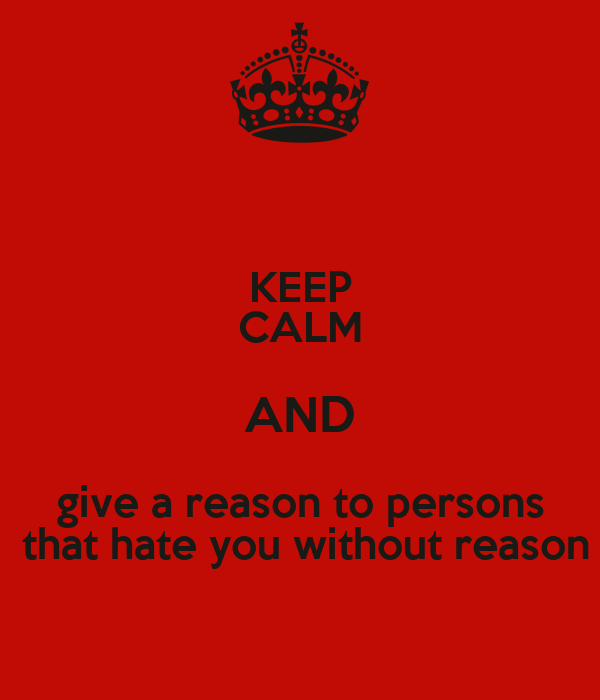 KEEP CALM AND give a reason to persons  that hate you without reason
