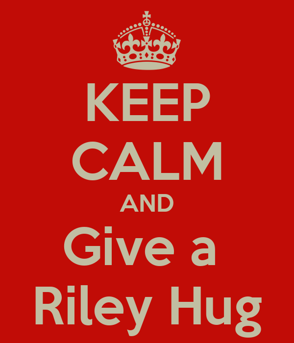 KEEP CALM AND Give a  Riley Hug