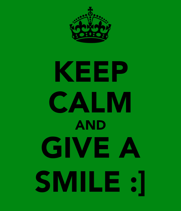 KEEP CALM AND GIVE A SMILE :]