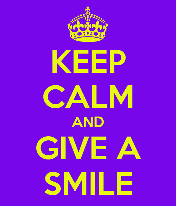 KEEP CALM AND GIVE A SMILE