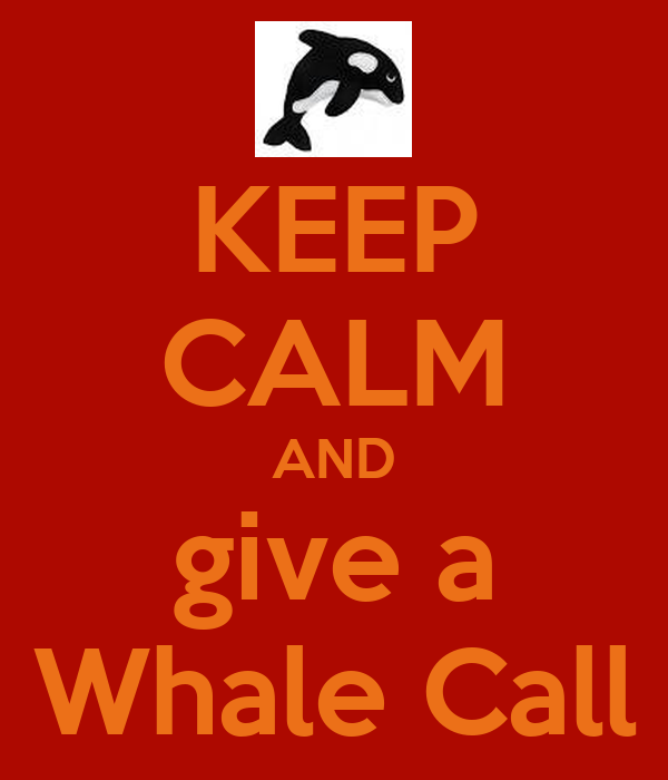 KEEP CALM AND give a Whale Call
