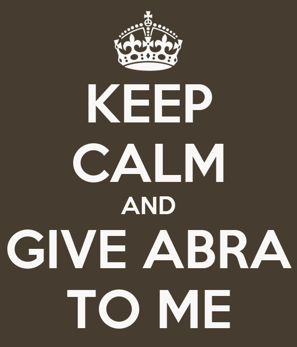 KEEP CALM AND GIVE ABRA TO ME
