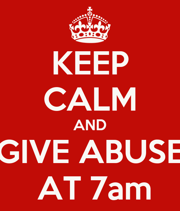 KEEP CALM AND GIVE ABUSE  AT 7am