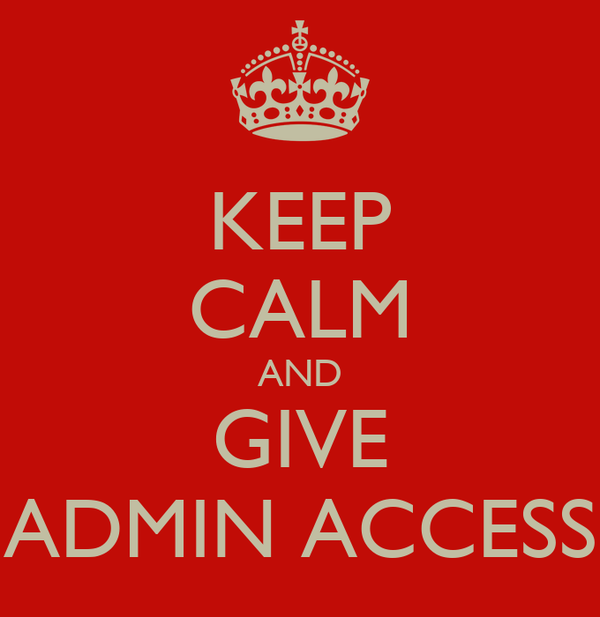 KEEP CALM AND GIVE ADMIN ACCESS