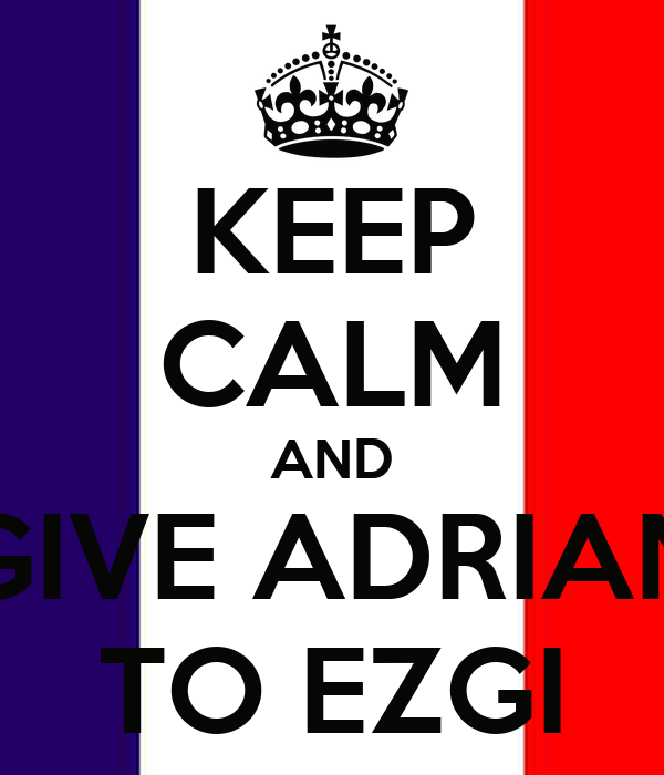 KEEP CALM AND GIVE ADRIAN TO EZGI