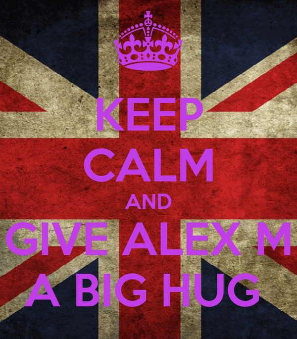 KEEP CALM AND GIVE ALEX M A BIG HUG
