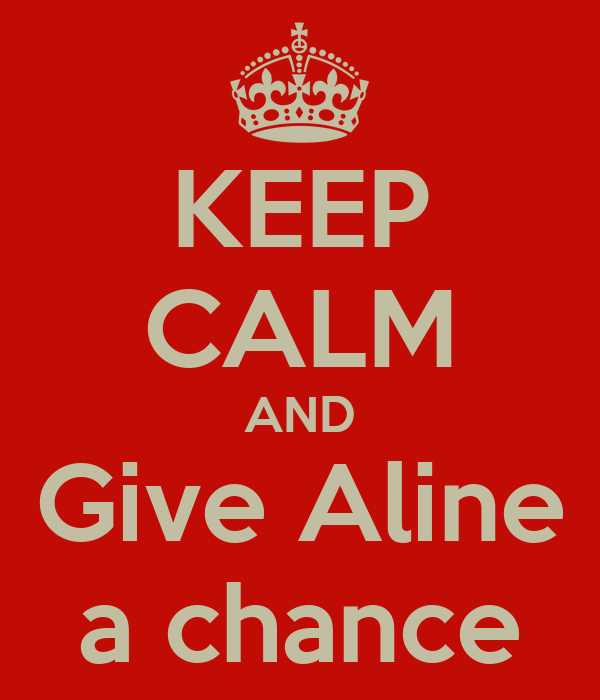 KEEP CALM AND Give Aline a chance