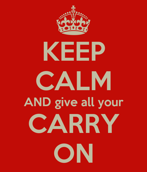 KEEP CALM AND give all your CARRY ON