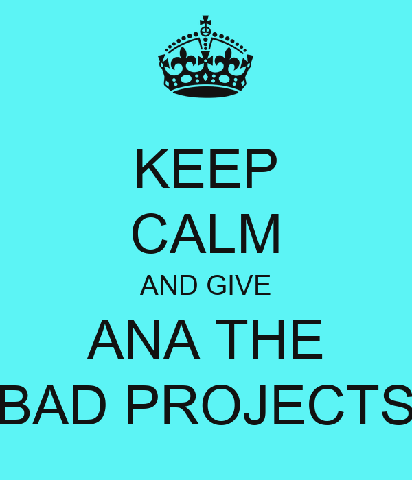 KEEP CALM AND GIVE ANA THE BAD PROJECTS
