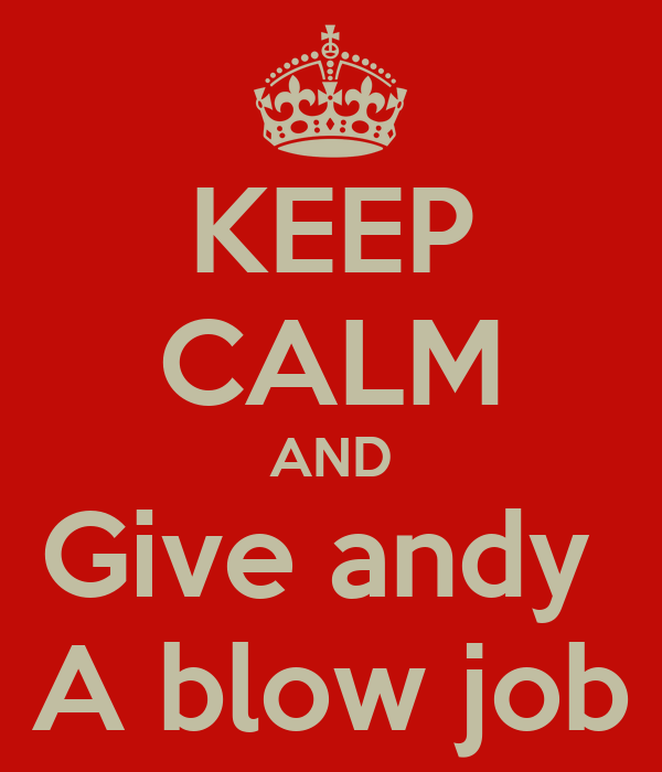 KEEP CALM AND Give andy  A blow job