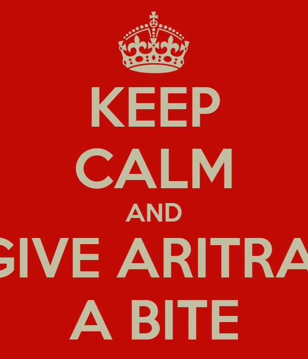 KEEP CALM AND GIVE ARITRA  A BITE