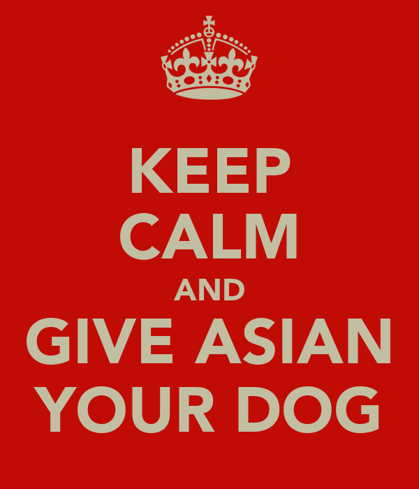 KEEP CALM AND GIVE ASIAN YOUR DOG