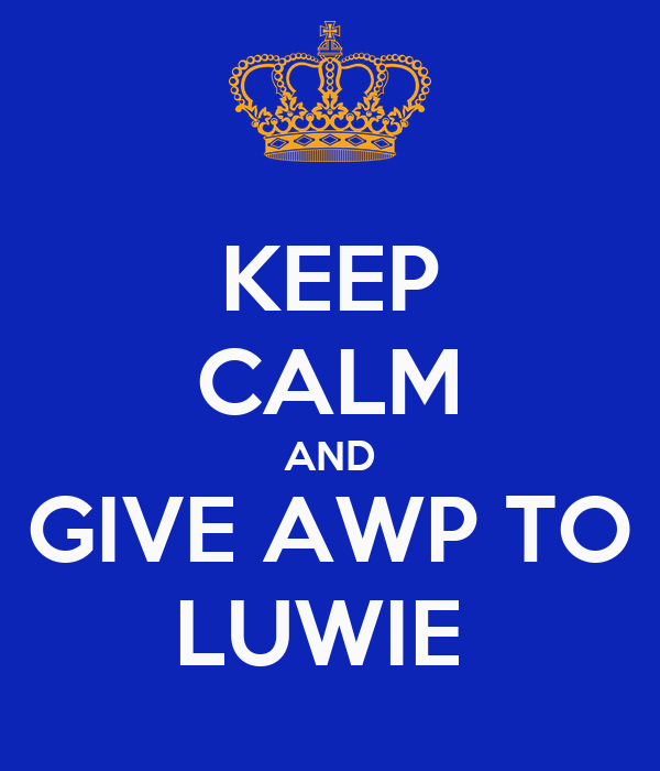KEEP CALM AND GIVE AWP TO LUWIE