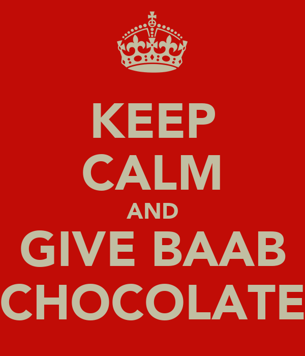 KEEP CALM AND GIVE BAAB CHOCOLATE