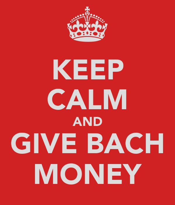 KEEP CALM AND GIVE BACH MONEY