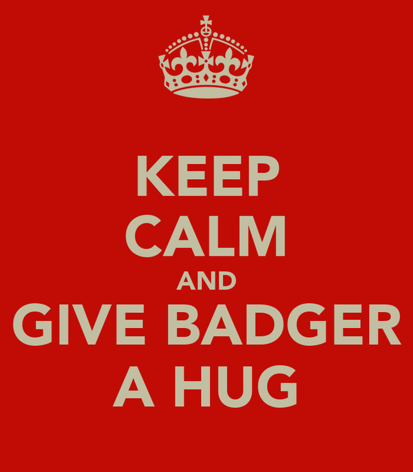 KEEP CALM AND GIVE BADGER A HUG