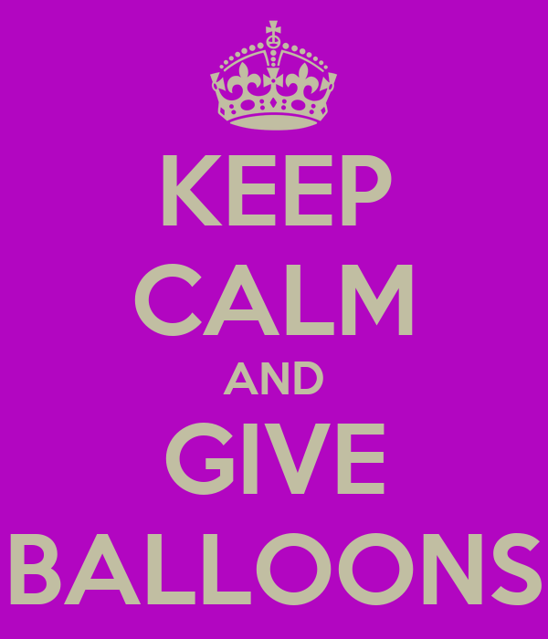 KEEP CALM AND GIVE BALLOONS