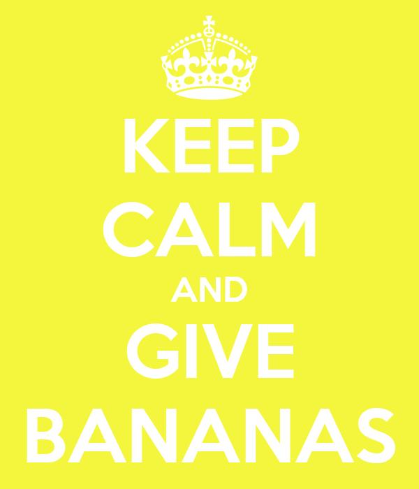 KEEP CALM AND GIVE BANANAS