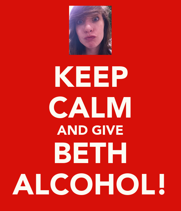 KEEP CALM AND GIVE BETH ALCOHOL!