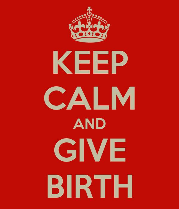 KEEP CALM AND GIVE BIRTH