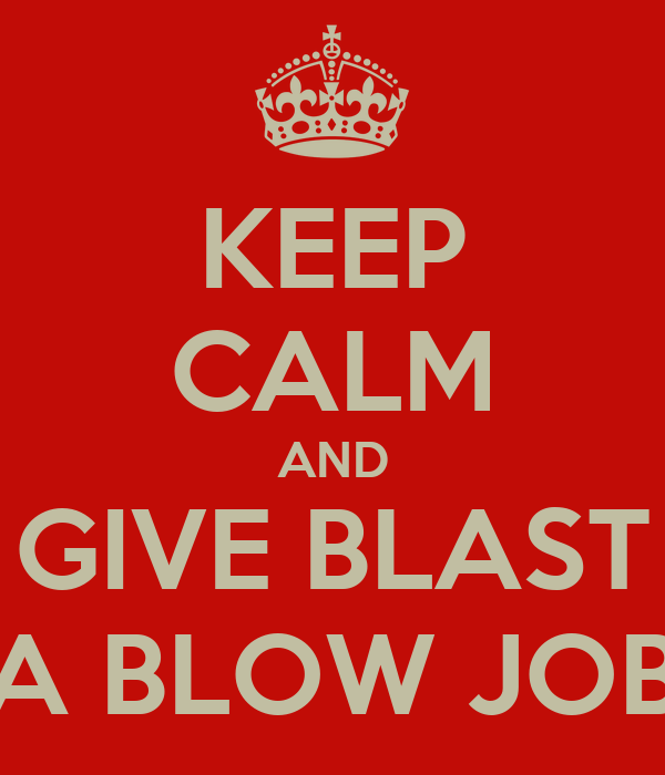 KEEP CALM AND GIVE BLAST A BLOW JOB
