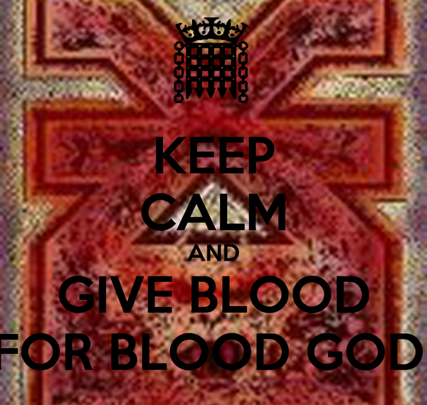 KEEP CALM AND GIVE BLOOD  FOR BLOOD GOD !