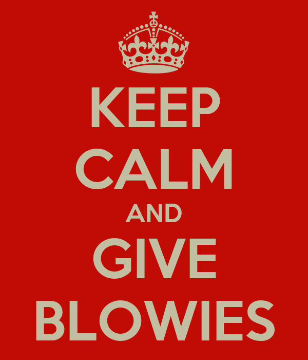 KEEP CALM AND GIVE BLOWIES
