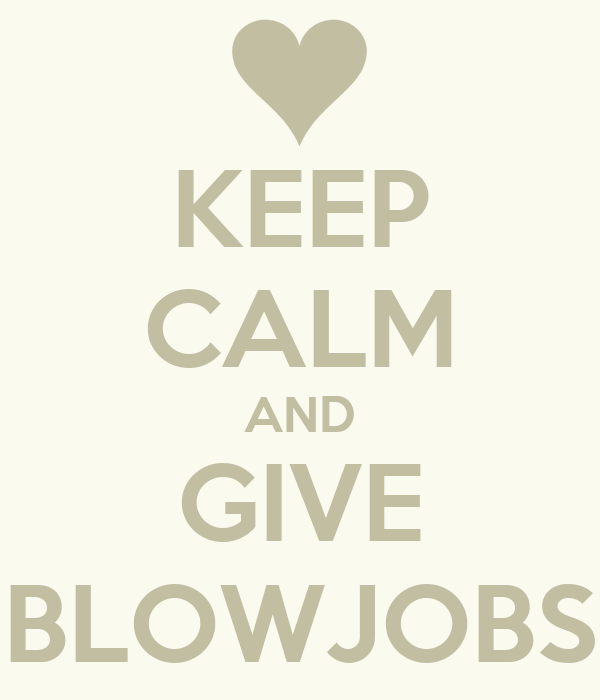 KEEP CALM AND GIVE BLOWJOBS
