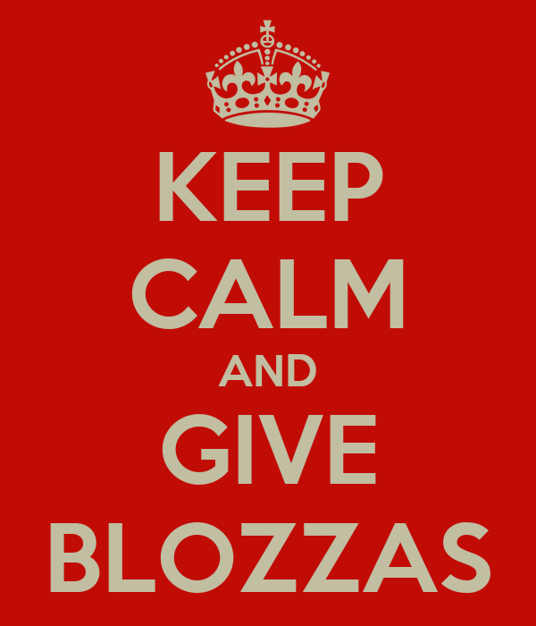 KEEP CALM AND GIVE BLOZZAS