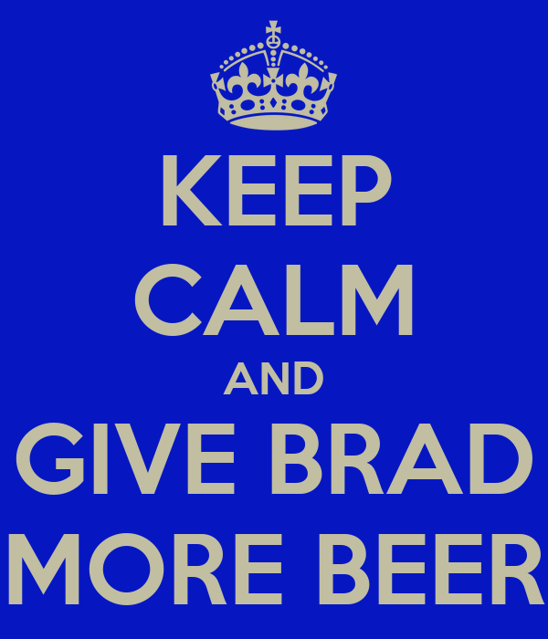 KEEP CALM AND GIVE BRAD MORE BEER