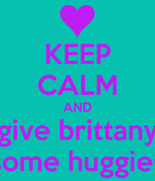 KEEP CALM AND give brittany some huggies