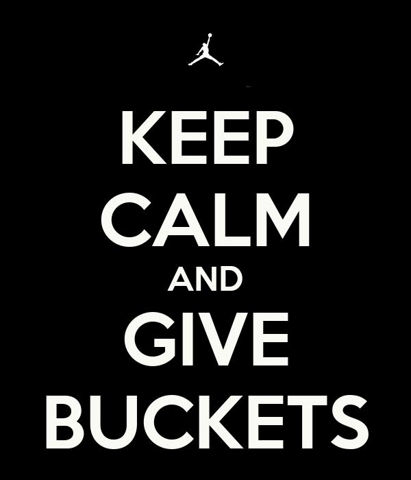 KEEP CALM AND GIVE BUCKETS