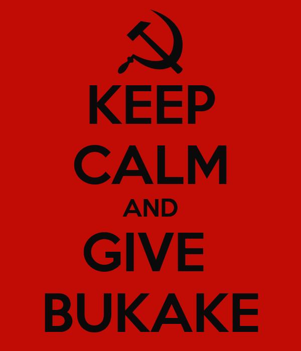 KEEP CALM AND GIVE  BUKAKE