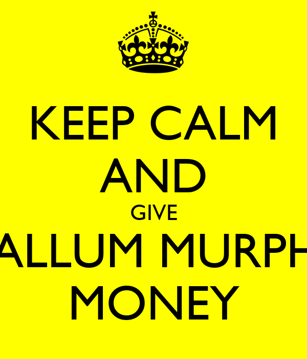 KEEP CALM AND GIVE CALLUM MURPHY MONEY