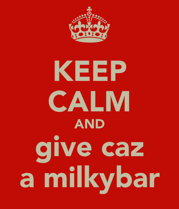 KEEP CALM AND give caz a milkybar