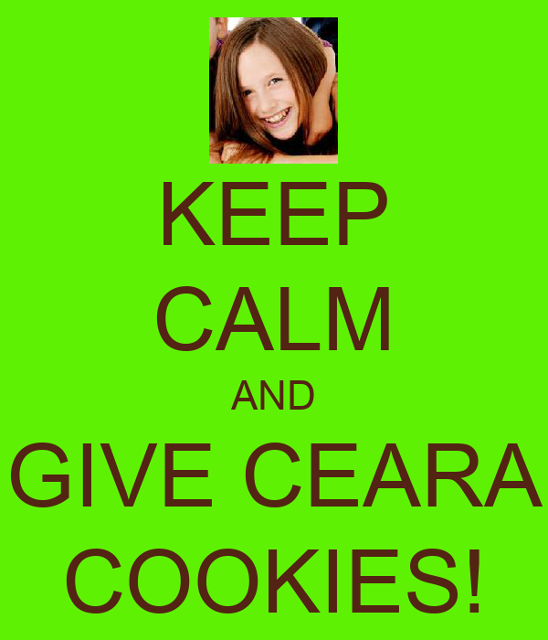 KEEP CALM AND  GIVE CEARA  COOKIES!