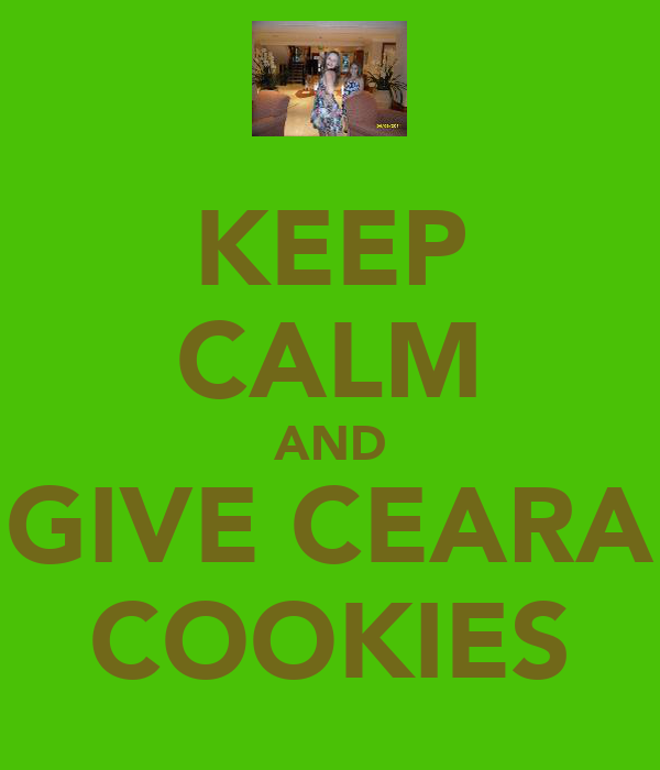 KEEP CALM AND GIVE CEARA COOKIES