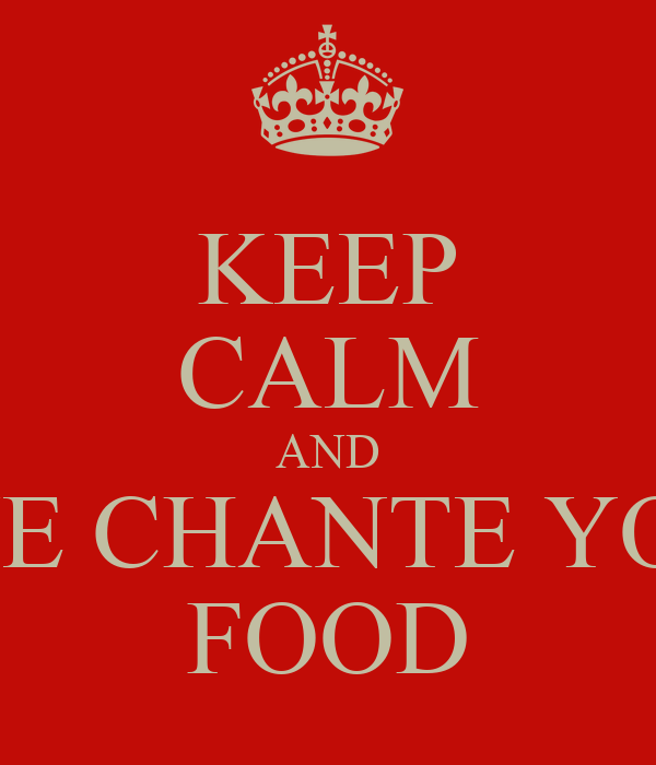 KEEP CALM AND GIVE CHANTE YOUR FOOD
