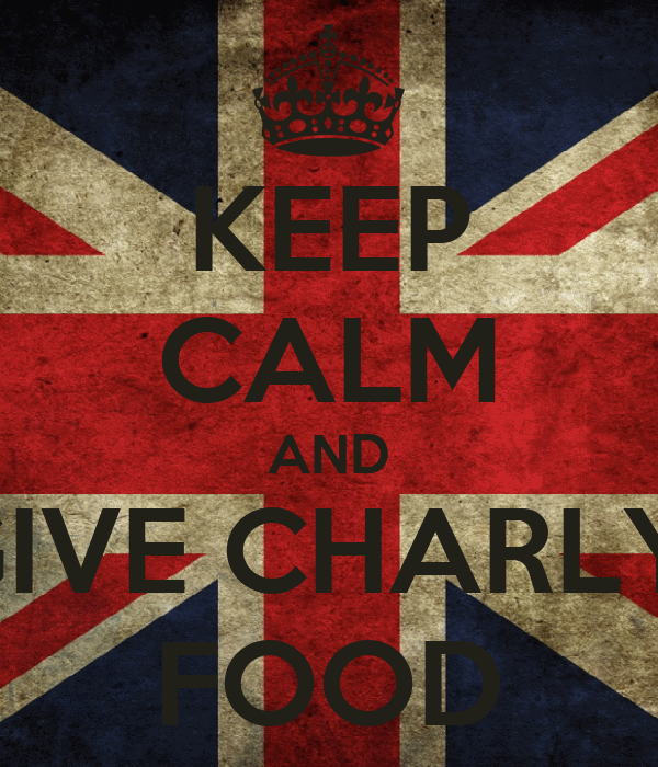 KEEP CALM AND GIVE CHARLY  FOOD