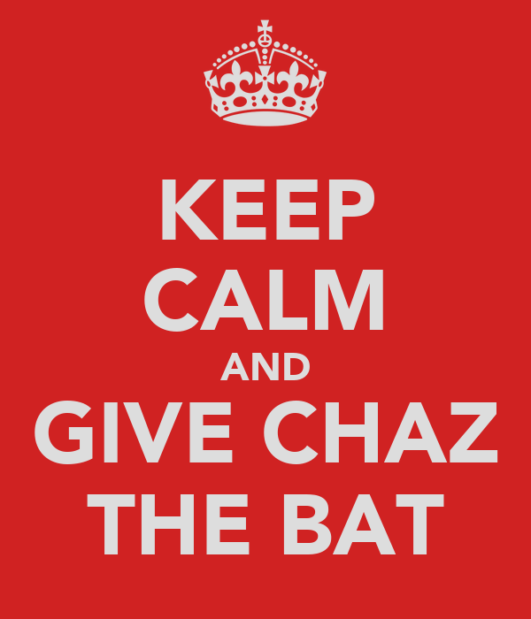 KEEP CALM AND GIVE CHAZ THE BAT