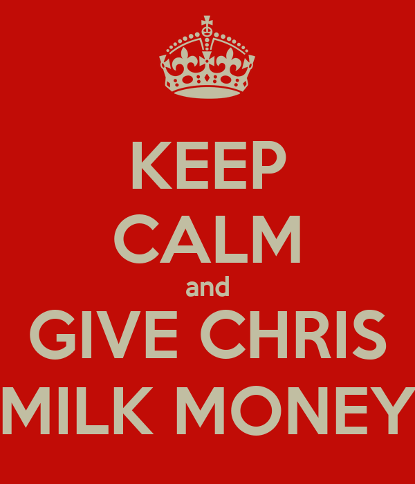 KEEP CALM and GIVE CHRIS MILK MONEY