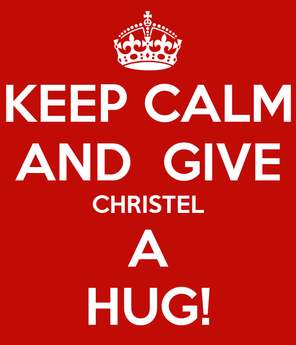 KEEP CALM AND  GIVE CHRISTEL A HUG!