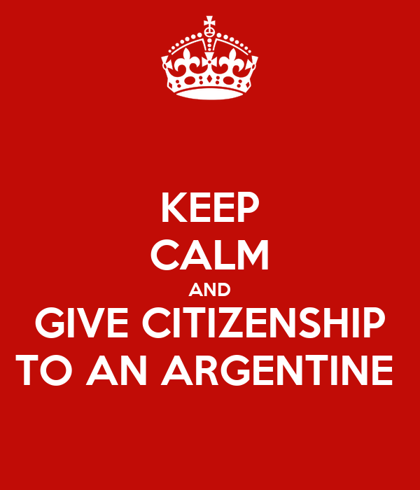 KEEP CALM AND GIVE CITIZENSHIP TO AN ARGENTINE