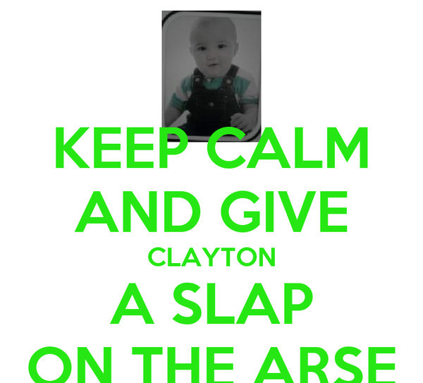 KEEP CALM AND GIVE CLAYTON A SLAP ON THE ARSE