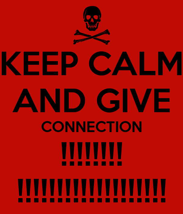 KEEP CALM AND GIVE CONNECTION !!!!!!!! !!!!!!!!!!!!!!!!!!!