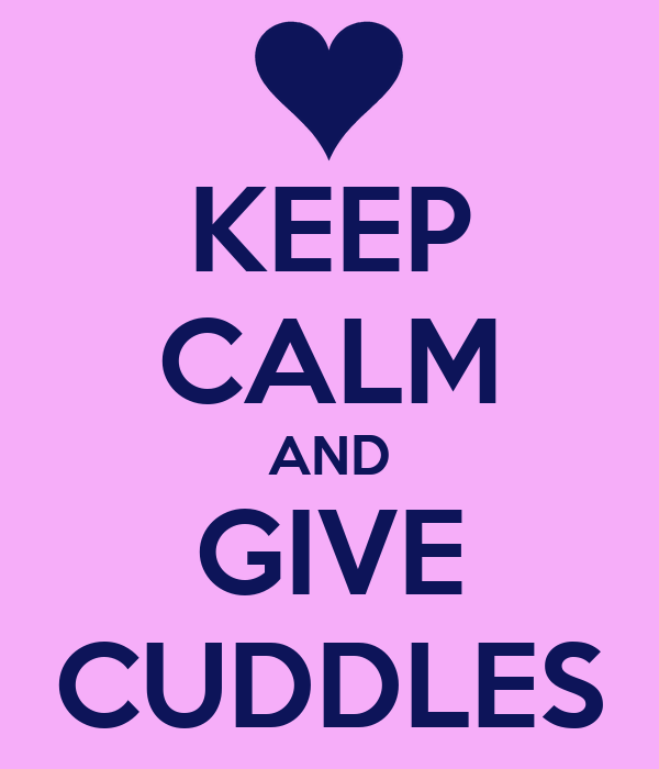 KEEP CALM AND GIVE CUDDLES