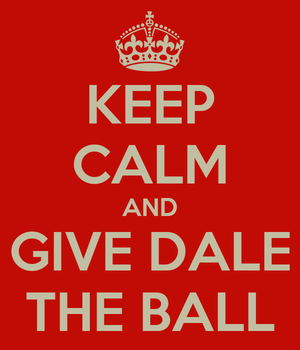 KEEP CALM AND GIVE DALE THE BALL