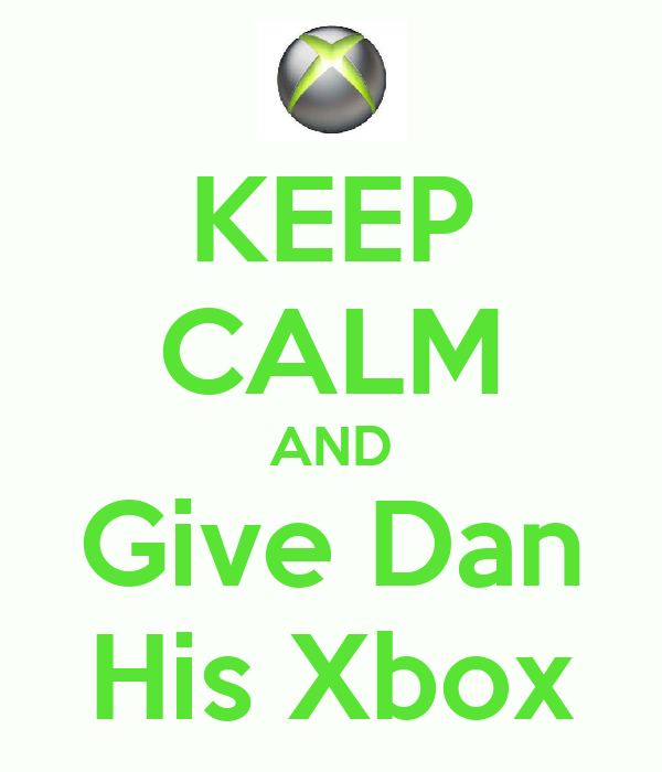 KEEP CALM AND Give Dan His Xbox