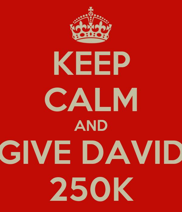KEEP CALM AND GIVE DAVID 250K